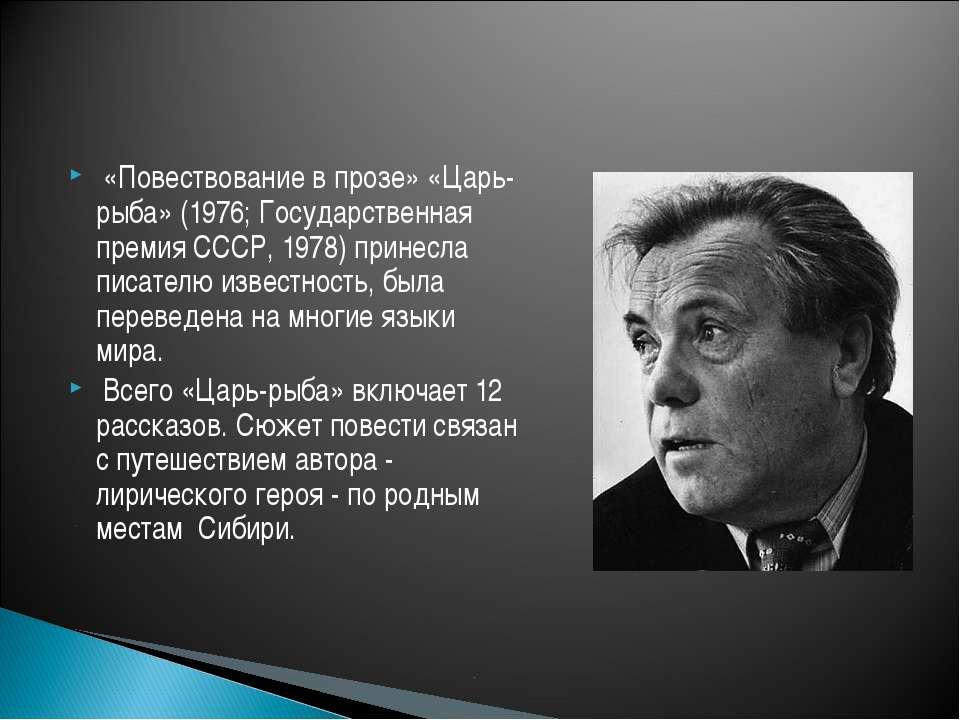 «Повествование в прозе» «Царь-рыба» (1976; Государственная премия СССР, 1978)...