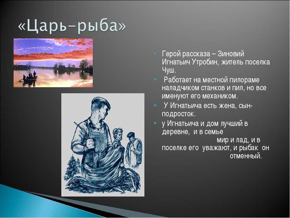 Герой рассказа – Зиновий Игнатьич Утробин, житель поселка Чуш. Работает на ме...