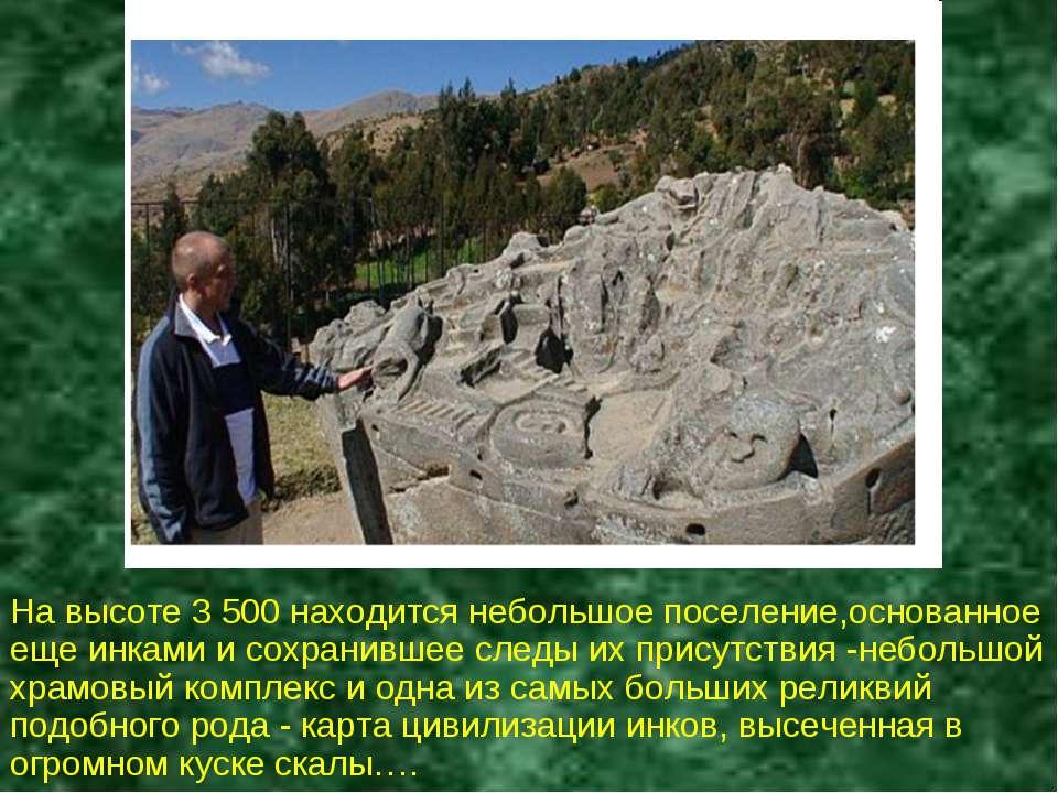 На высоте 3 500 находится небольшое поселение,основанное еще инками и сохрани...
