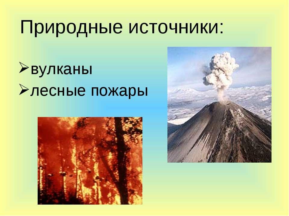 вулканы лесные пожары Природные источники: