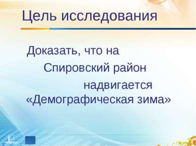 Цель исследования Доказать, что на Спировский район надвигается «Демографичес...