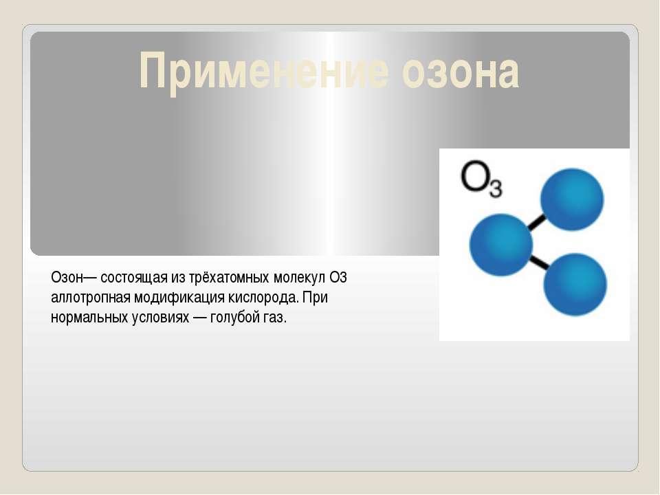 Применение озона Озон— состоящая из трёхатомных молекул O3 аллотропная модифи...