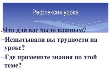 Рефлексия урока -Что для вас было важным? Испытывали вы трудности на уроке? Г...
