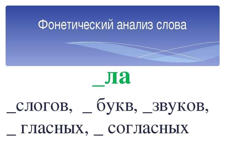 _ла _слогов, _ букв, _звуков, _ гласных, _ согласных Фонетический анализ слова