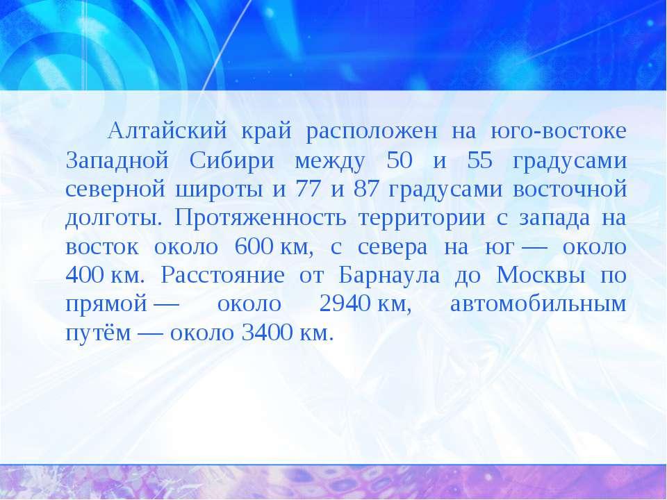 Алтайский край расположен на юго-востоке Западной Сибири между 50 и 55 градус...