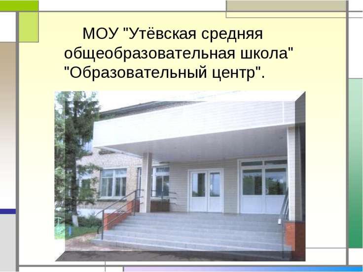 """МОУ """"Утёвская средняя общеобразовательная школа"""" """"Образовательный центр""""."""