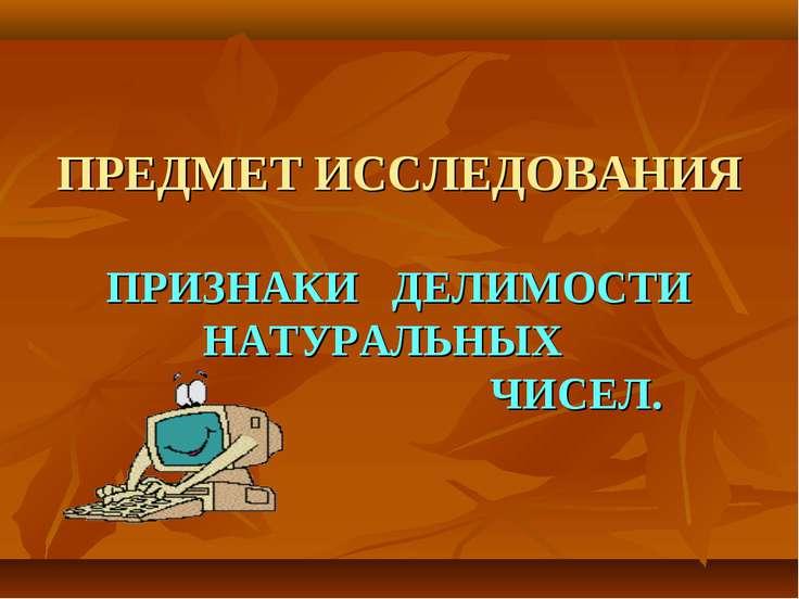 ПРЕДМЕТ ИССЛЕДОВАНИЯ ПРИЗНАКИ ДЕЛИМОСТИ НАТУРАЛЬНЫХ ЧИСЕЛ.