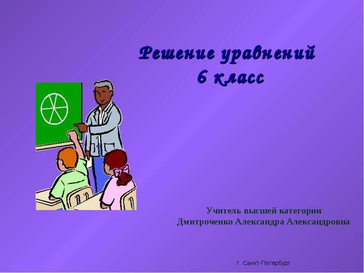 Решение уравнений 6 класс Учитель высшей категории Дмитроченко Александра Але...