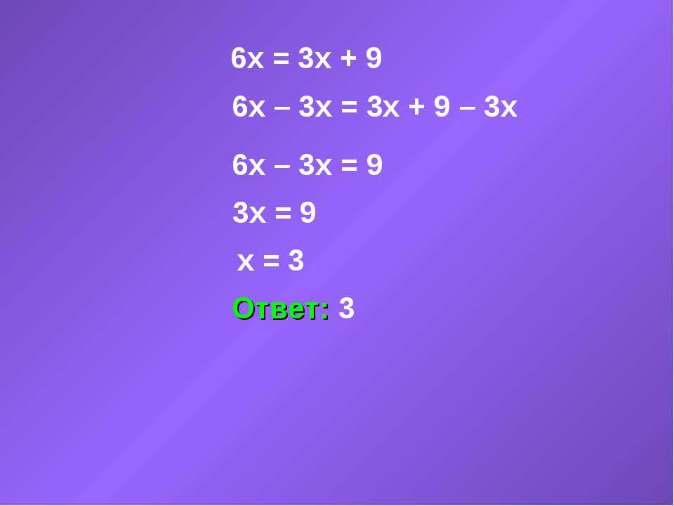 6x = 3x + 9 6x – 3x = 3x + 9 – 3x 6x – 3x = 9 3x = 9 x = 3 Ответ: 3