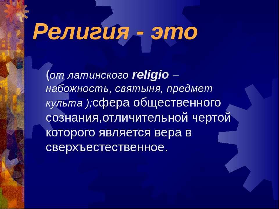 Религия - это (от латинского religio – набожность, святыня, предмет культа );...