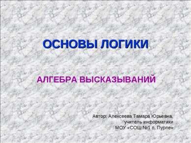 ОСНОВЫ ЛОГИКИ АЛГЕБРА ВЫСКАЗЫВАНИЙ Автор: Алексеева Тамара Юрьевна, учитель и...