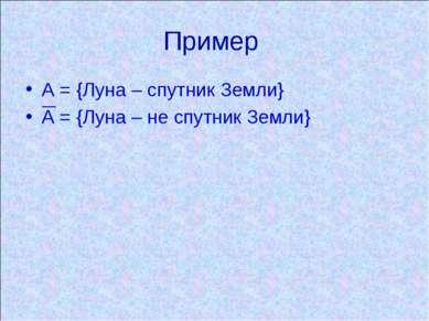 Пример А = {Луна – спутник Земли} А = {Луна – не спутник Земли}