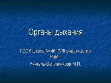 Органы дыхания ГСОУ Школа № 46 (VIII вида)«Центр РиМ» Учитель Оспенникова М.П.