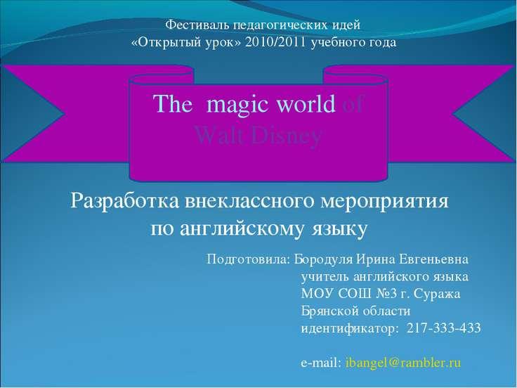 The magic world of Walt Disney Подготовила: Бородуля Ирина Евгеньевна учитель...