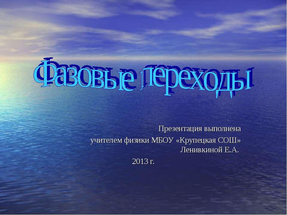 Презентация выполнена учителем физики МБОУ «Крупецкая СОШ» Ленивкиной Е.А. 20...