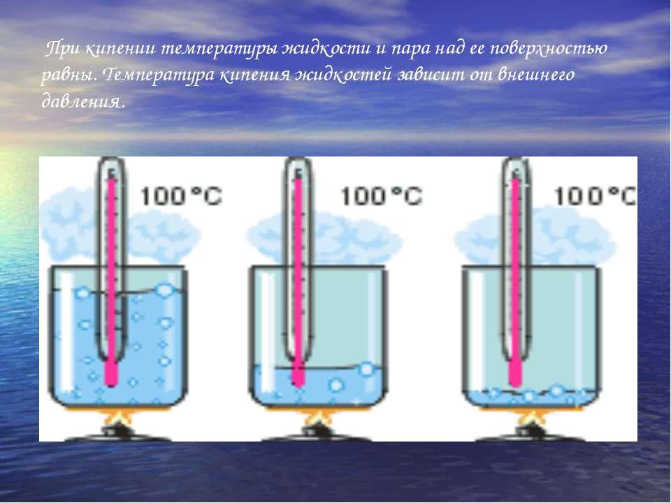 При кипении температуры жидкости и пара над ее поверхностью равны. Температур...