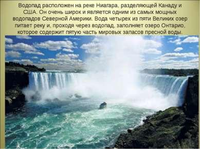 Водопад расположен на реке Ниагара, разделяющей Канаду и США. Он очень широк ...