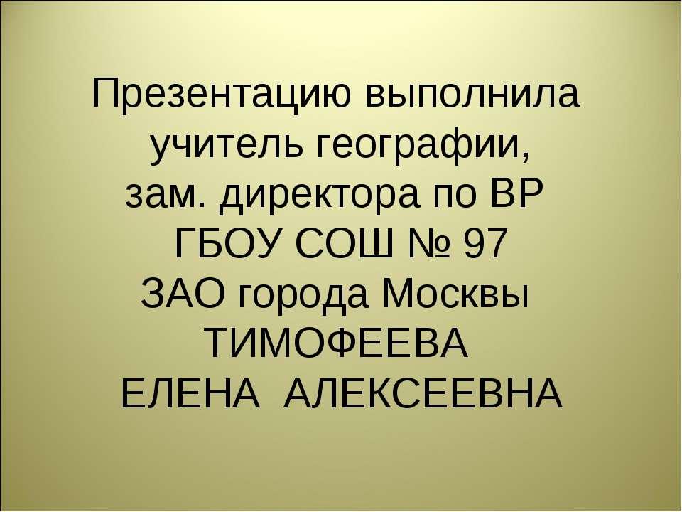 Презентацию выполнила учитель географии, зам. директора по ВР ГБОУ СОШ № 97 З...