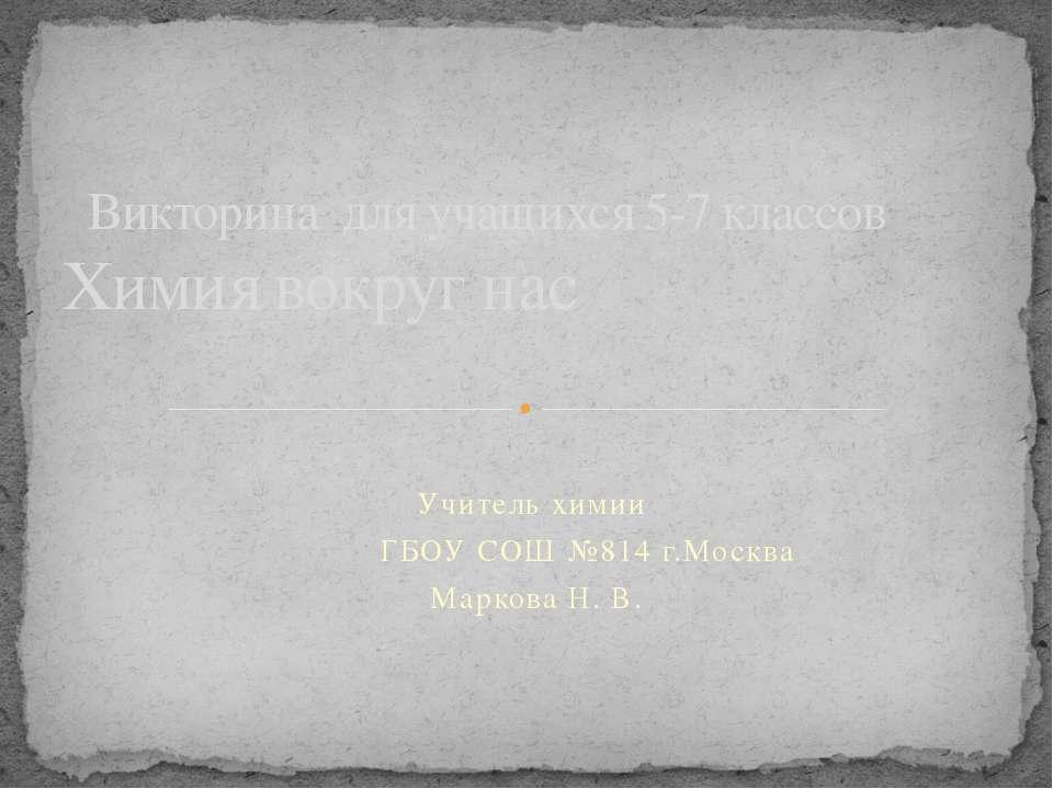Учитель химии ГБОУ СОШ №814 г.Москва Маркова Н. В. Викторина для учащихся 5-7...