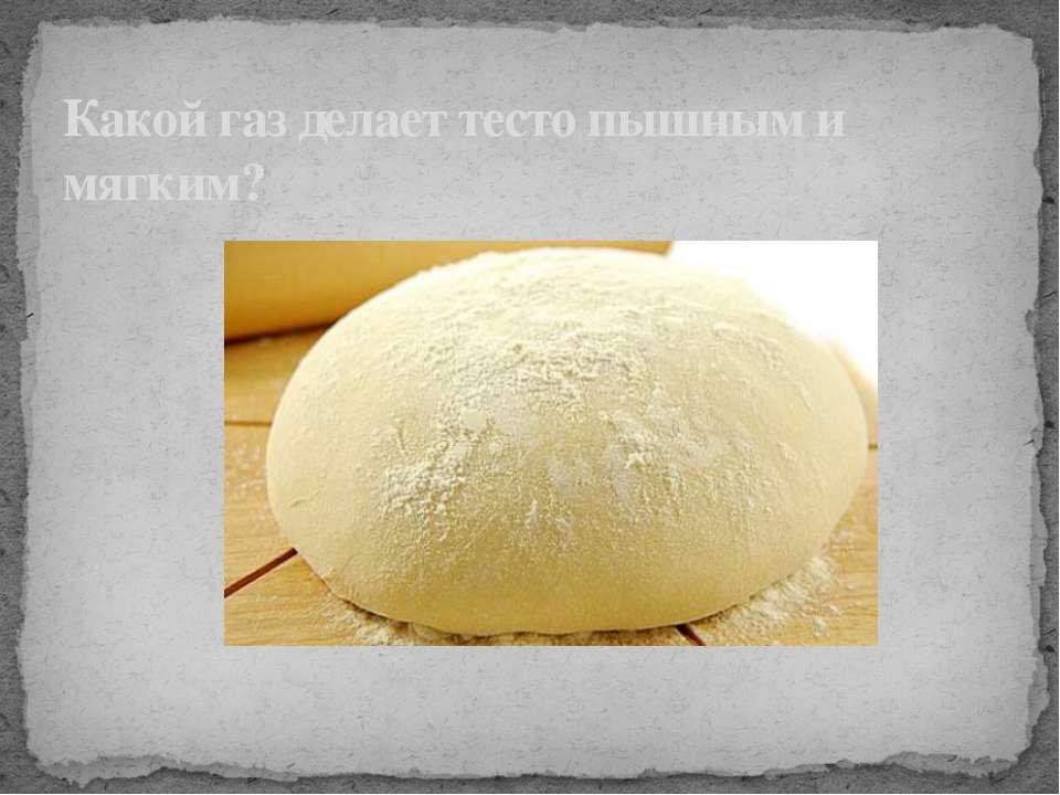 Какой газ делает тесто пышным и мягким?