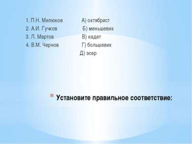 Установите правильное соответствие: 1. П.Н. Милюков А) октябрист 2. А.И. Гучк...