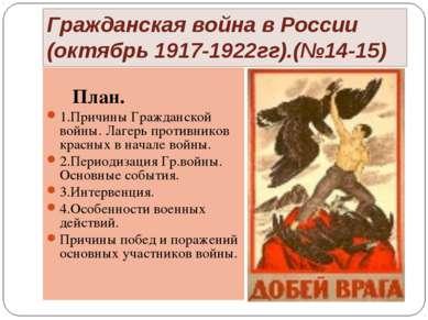 Гражданская война в России (октябрь 1917-1922гг).(№14-15) План. 1.Причины Гра...