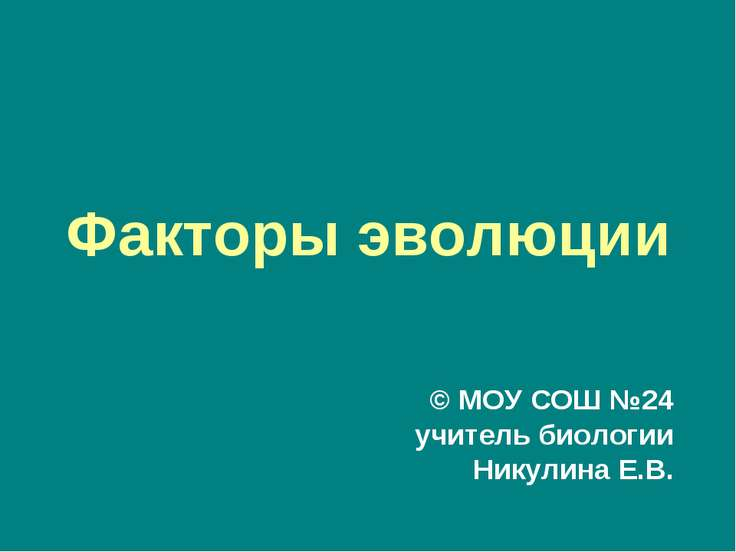 Факторы эволюции © МОУ СОШ №24 учитель биологии Никулина Е.В.