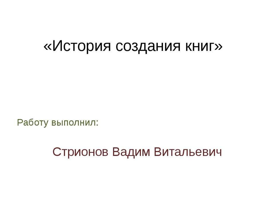 «История создания книг» Работу выполнил: Стрионов Вадим Витальевич