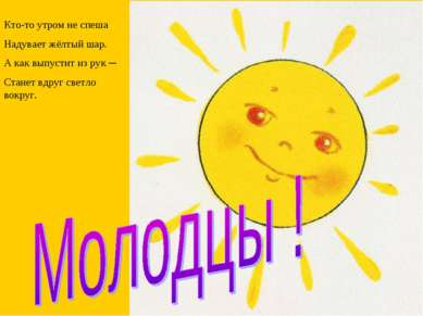 Кто-то утром не спеша Надувает жёлтый шар. А как выпустит из рук ─ Станет вдр...