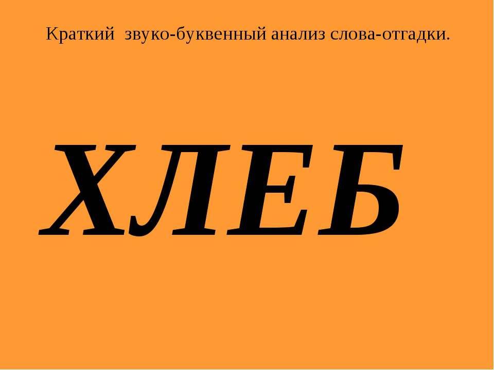 ХЛЕБ Краткий звуко-буквенный анализ слова-отгадки.