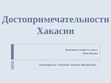 Достопримечательности Хакасии Выполнила ученица 9 а класса Эбель Наталья Руко...