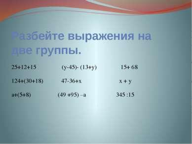 Разбейте выражения на две группы. 25+12+15 (у-45)- (13+у) 15+ 68 124+(30+18) ...