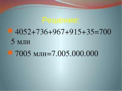 Решение: 4052+736+967+915+35=7005 млн 7005 млн=7.005.000.000