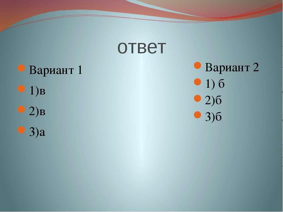 ответ Вариант 1 1)в 2)в 3)а Вариант 2 1) б 2)б 3)б