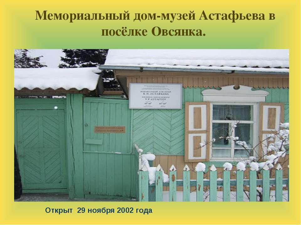 Открыт 29 ноября 2002 года Мемориальный дом-музей Астафьева в посёлке Овсянка.