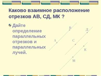 Каково взаимное расположение отрезков АВ, СД, МК ? Дайте определение параллел...