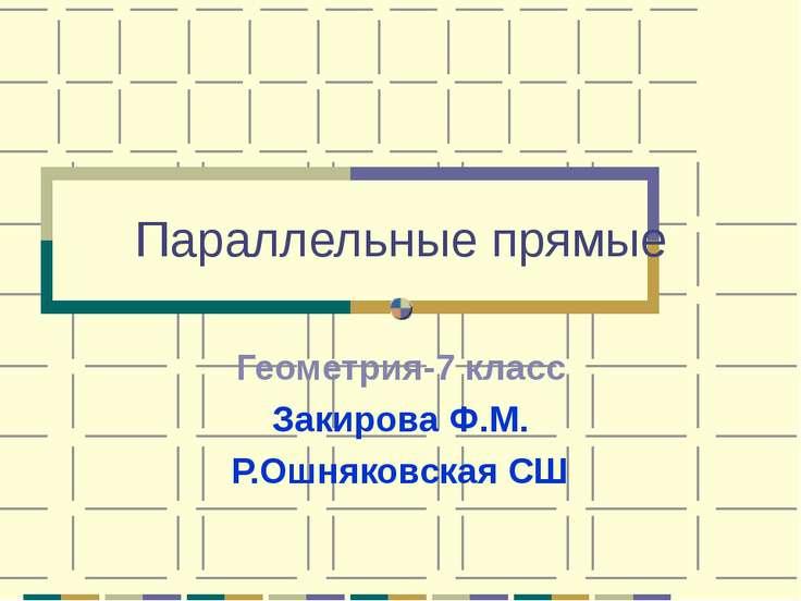 Параллельные прямые Геометрия-7 класс Закирова Ф.М. Р.Ошняковская СШ