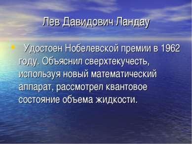 Лев Давидович Ландау Удостоен Нобелевской премии в 1962 году. Объяснил сверхт...