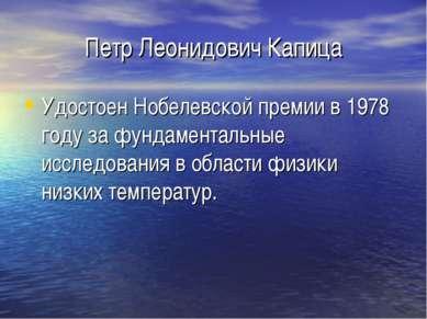 Петр Леонидович Капица Удостоен Нобелевской премии в 1978 году за фундаментал...