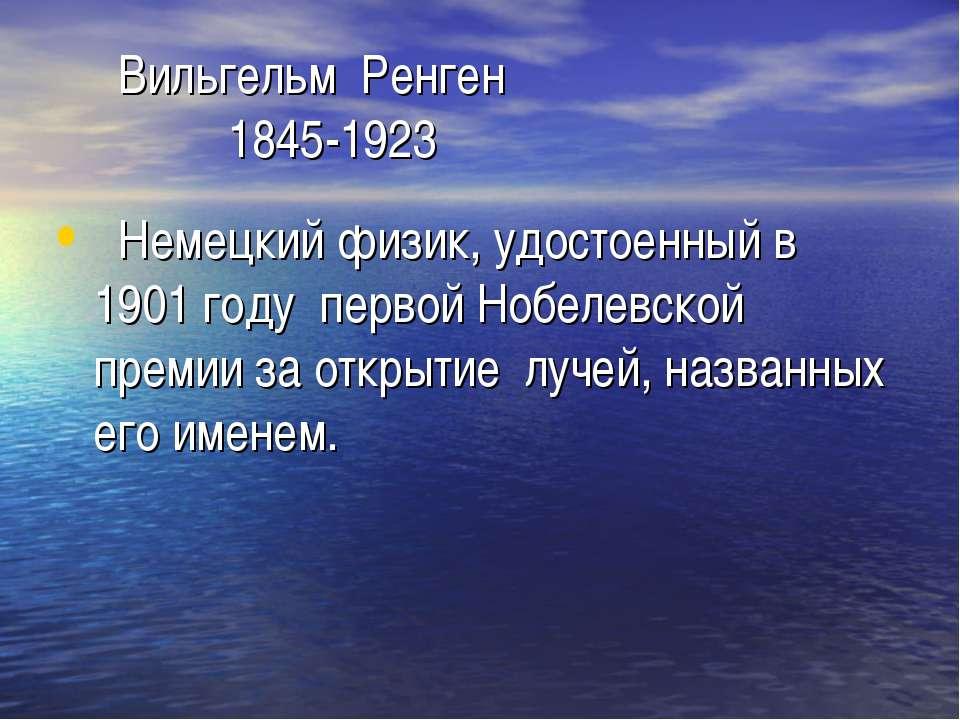 Вильгельм Ренген 1845-1923 Немецкий физик, удостоенный в 1901 году первой Ноб...
