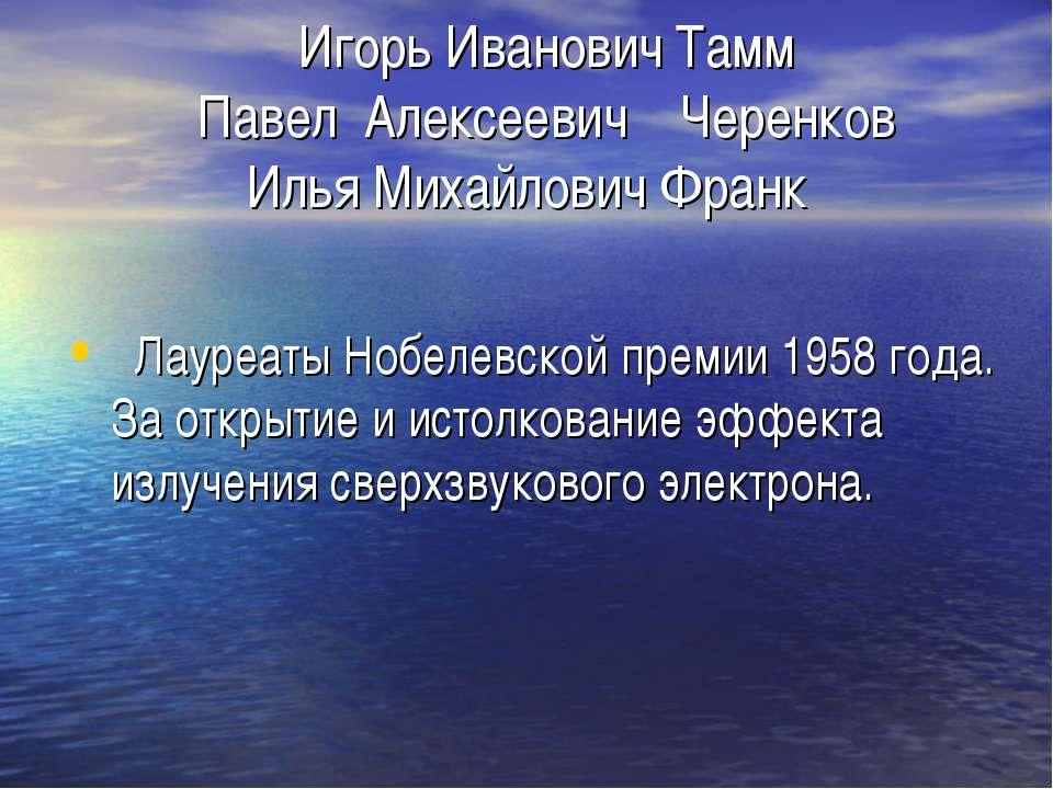 Игорь Иванович Тамм Павел Алексеевич Черенков Илья Михайлович Франк Лауреаты ...