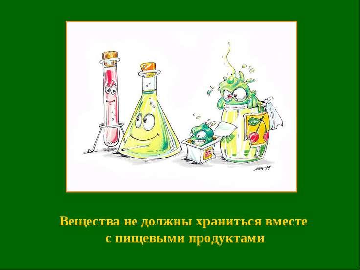 Вещества не должны храниться вместе с пищевыми продуктами