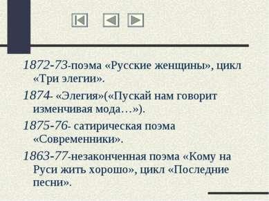 1872-73-поэма «Русские женщины», цикл «Три элегии». 1874- «Элегия»(«Пускай на...