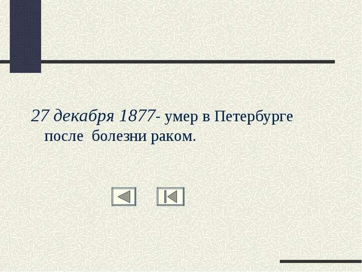 27 декабря 1877- умер в Петербурге после болезни раком.
