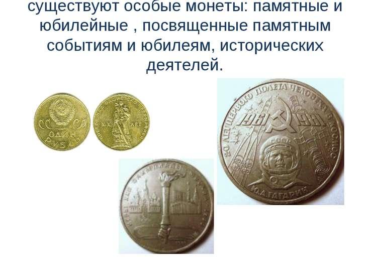 существуют особые монеты: памятные и юбилейные , посвященные памятным события...
