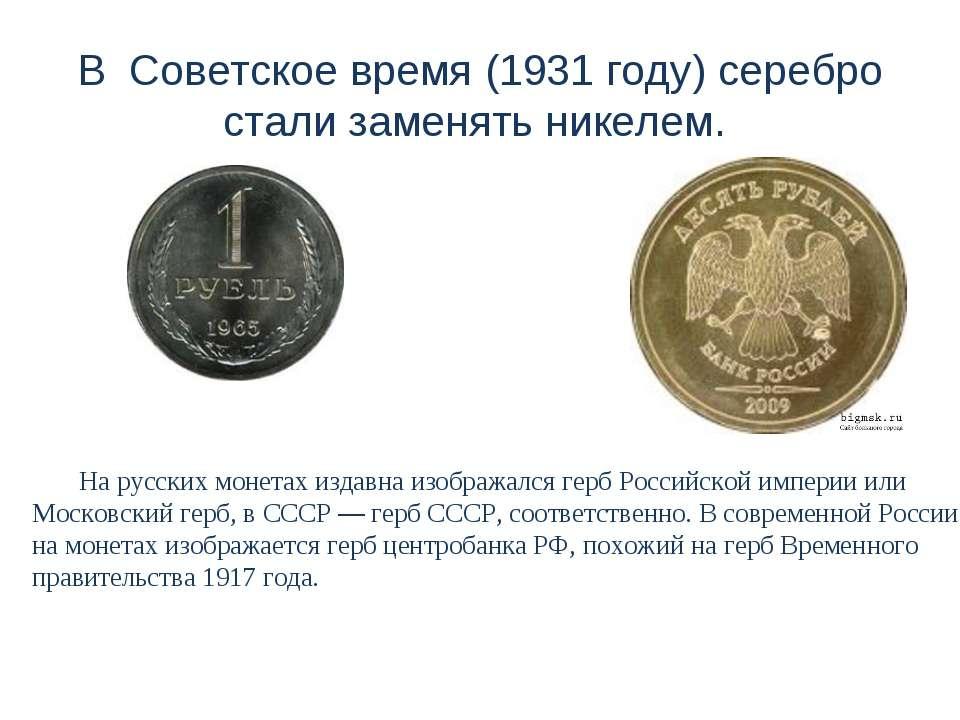 В Советское время (1931 году) серебро стали заменять никелем. На русских моне...