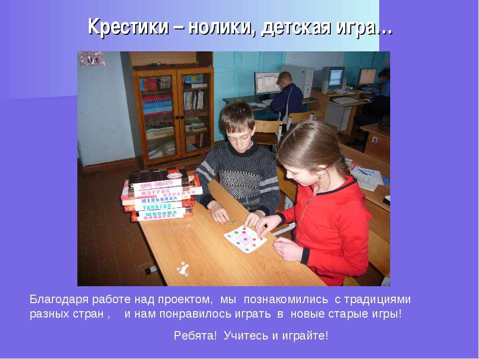 Крестики – нолики, детская игра… Благодаря работе над проектом, мы познакомил...