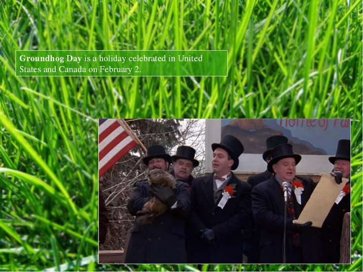 Groundhog Day is a holiday celebrated in United States and Canada on February 2.