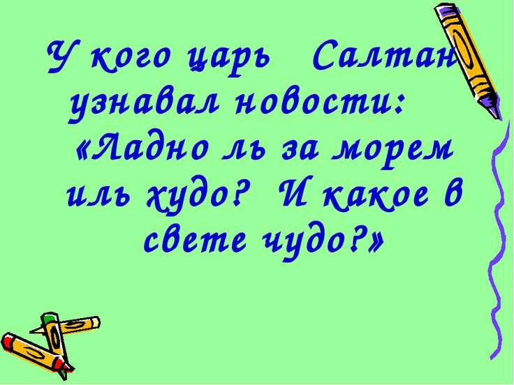 У кого царь Салтан узнавал новости: «Ладно ль за морем иль худо? И какое в св...