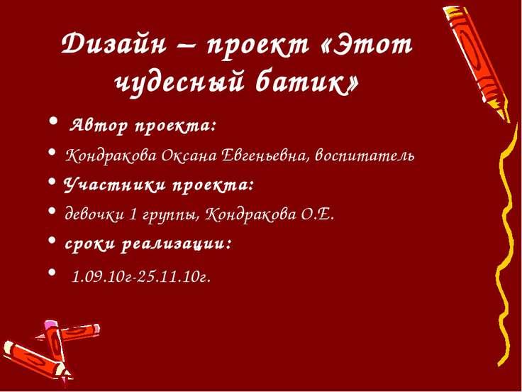 Дизайн – проект «Этот чудесный батик» Автор проекта: Кондракова Оксана Евгень...